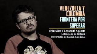VIDEO: Venezuela y Colombia, frontera por superar. Entrevista a Leonardo Agudello