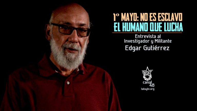 [VIDEO] – 1º Mayo: No es esclavo el humano que lucha. Entrevista a Edgar Gutiérrez