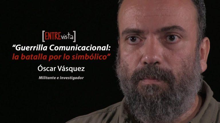 [VIDEO+PDF] Guerrilla Comunicacional: la batalla por lo simbólico. Entrevista a Óscar Vásquez