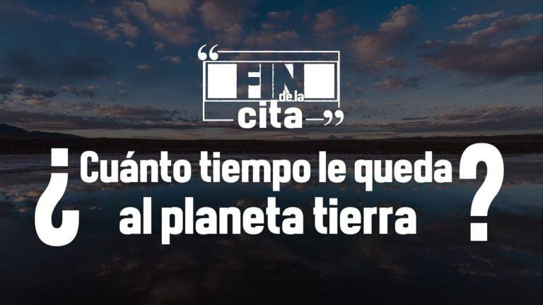 [FIN DE LA CITA] ¿Cuánto tiempo le queda al planeta tierra?