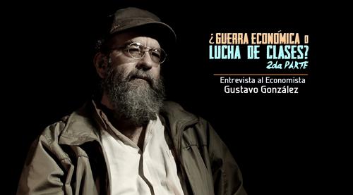 VIDEO: ¿Guerra Económica o Lucha de Clases? Entrevista al economista Gustavo Gonzalez. Parte II