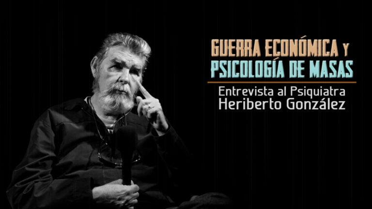 VIDEO: Guerra Económica y Psicología de Masas. Entrevista a Heriberto González