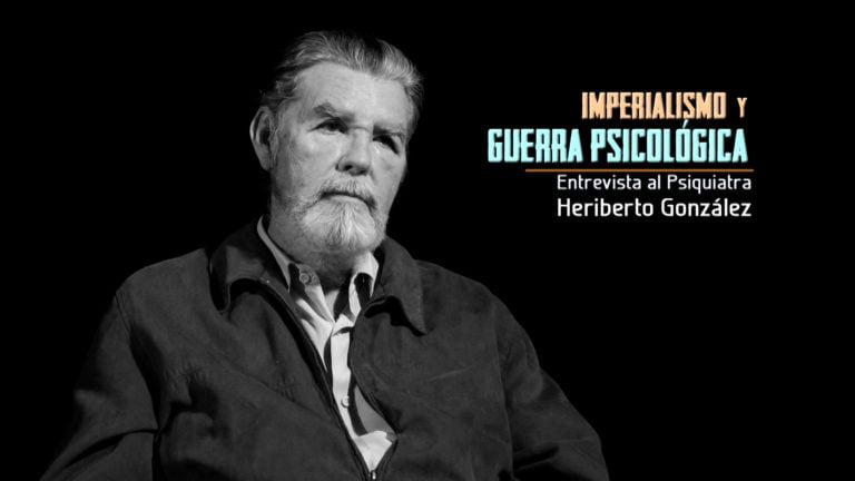 VIDEO: Imperialismo y Guerra Psicológica, entrevista a Heriberto González