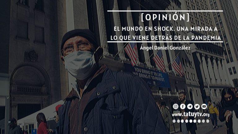 [OPINIÓN] El mundo en shock. Una mirada a lo que viene detrás de la pandemia