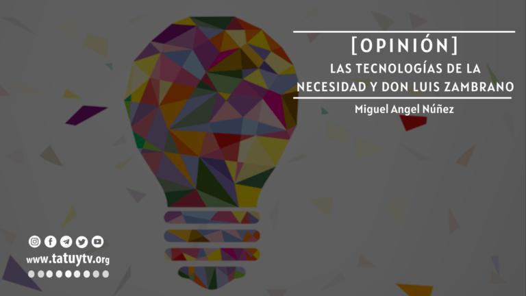 [OPINIÓN] Las tecnologías de la necesidad y Don Luis Zambrano