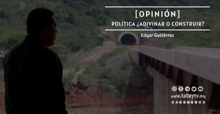 [OPINIÓN] Política ¿Adivinar o construir?