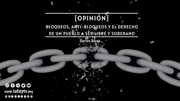 [OPINIÓN] Bloqueos, anti-bloqueos y el derecho de un pueblo a ser libre y soberano
