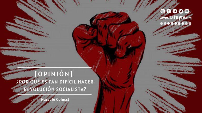 [OPINIÓN] ¿Por qué es tan difícil hacer la Revolución Socialista?