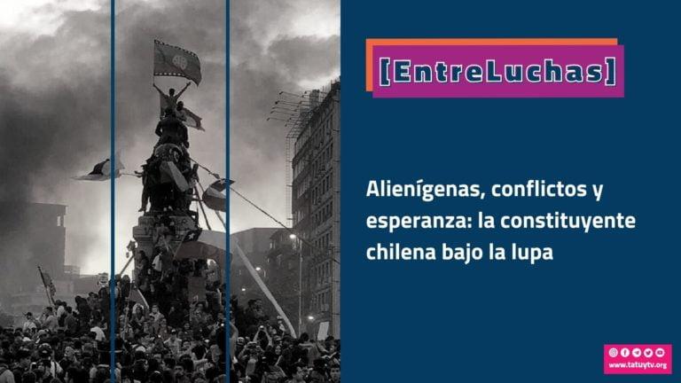 [ENTRELUCHAS] Alienígenas, conflictos y esperanza: la constituyente chilena bajo la lupa